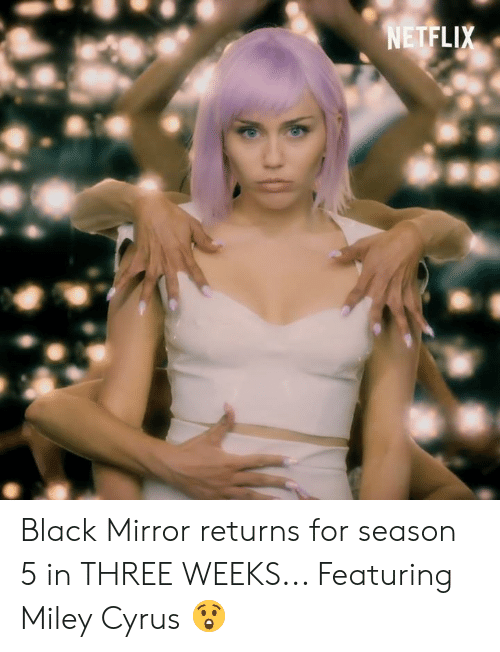 Dank, Miley Cyrus, and Black: Black Mirror returns for season 5 in THREE WEEKS... Featuring Miley Cyrus 😲