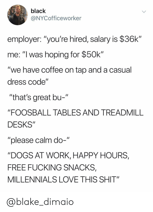 """Dogs, Fucking, and Love: black  @NYCofficeworker  employer: """"you're hired, salary is $36k""""  me: """"I was hoping for $50k""""  """"we have coffee on tap and a casual  dress code""""  """"that's great bu-  """"FOOSBALL TABLES AND TREADMILL  DESKS""""  """"please calm do-""""  """"DOGS AT WORK, HAPPY HOURS,  FREE FUCKING SNACKS,  MILLENNIALS LOVE THIS SHIT"""" @blake_dimaio"""
