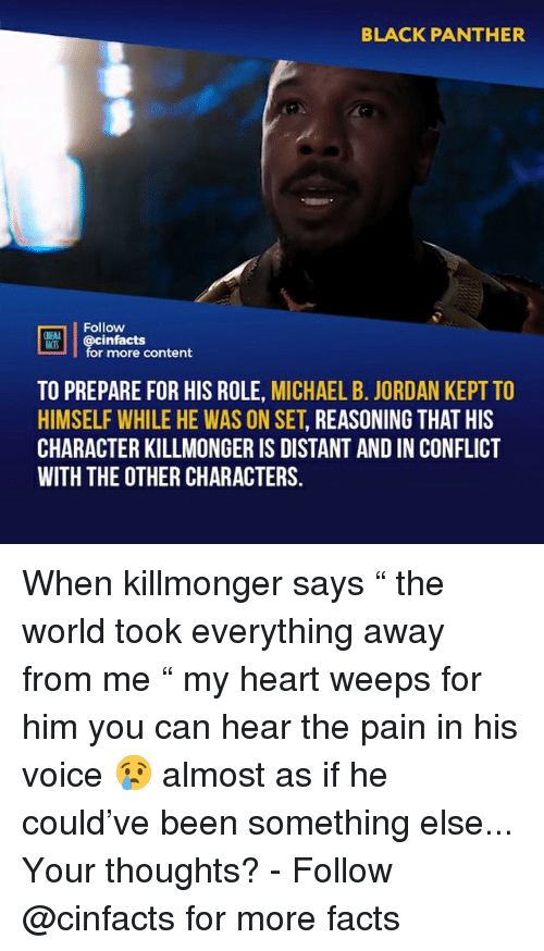 """Facts, Memes, and Michael B. Jordan: BLACK PANTHER  02  Follow  DİE  cinfacts  for more content  ACTS  TO PREPARE FOR HIS ROLE, MICHAEL B. JORDAN KEPT TO  HIMSELF WHILE HE WAS ON SET, REASONING THAT HIS  CHARACTER KILLMONGER IS DISTANT AND IN CONFLICT  WITH THE OTHER CHARACTERS. When killmonger says """" the world took everything away from me """" my heart weeps for him you can hear the pain in his voice 😢 almost as if he could've been something else... Your thoughts?⠀ -⠀ Follow @cinfacts for more facts"""