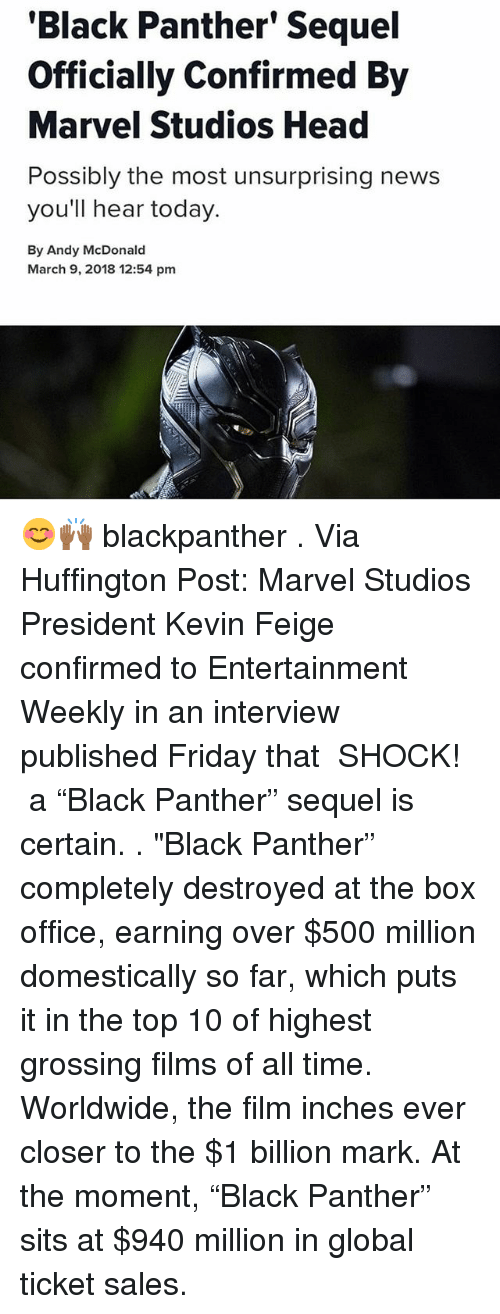 """Friday, Head, and Memes: 'Black Panther' Sequel  Officially Confirmed By  Marvel Studios Head  Possibly the most unsurprising news  you'll hear today.  By Andy McDonald  March 9, 2018 12:54 pm 😊🙌🏾 blackpanther . Via Huffington Post: Marvel Studios President Kevin Feige confirmed to Entertainment Weekly in an interview published Friday that ― SHOCK! ― a """"Black Panther"""" sequel is certain. . """"Black Panther"""" completely destroyed at the box office, earning over $500 million domestically so far, which puts it in the top 10 of highest grossing films of all time. Worldwide, the film inches ever closer to the $1 billion mark. At the moment, """"Black Panther"""" sits at $940 million in global ticket sales."""