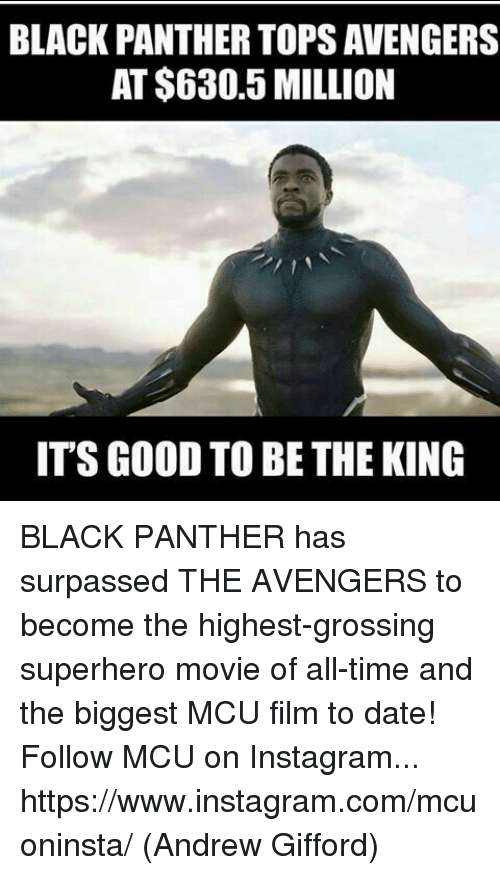 Instagram, Memes, and Superhero: BLACK PANTHER TOPS AVENGERS  AT $630.5 MILLION  IT'S GOOD TO BE THE KING BLACK PANTHER has surpassed THE AVENGERS to become the highest-grossing superhero movie of all-time and the biggest MCU film to date!  Follow MCU on Instagram... https://www.instagram.com/mcuoninsta/  (Andrew Gifford)