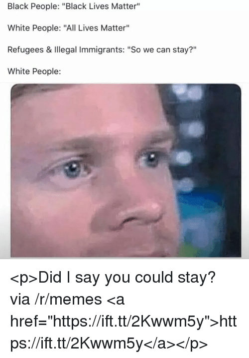 """All Lives Matter: Black People: """"Black Lives Matter""""  White People: """"All Lives Matter""""  Refugees & Illegal Immigrants: """"So we can stay?""""  White People:  ?11 <p>Did I say you could stay? via /r/memes <a href=""""https://ift.tt/2Kwwm5y"""">https://ift.tt/2Kwwm5y</a></p>"""
