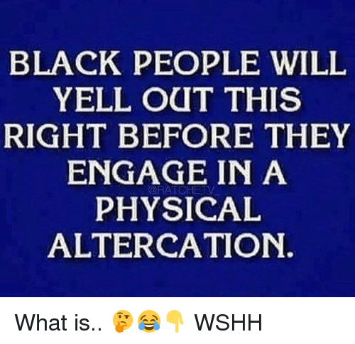 altercation: BLACK PEOPLE WILIL  YELL OUT THIS  RIGHT BEFORE THEY  ENGAGE IN A  PHYSICAL  ALTERCATION.  @RATCHETV What is.. 🤔😂👇 WSHH