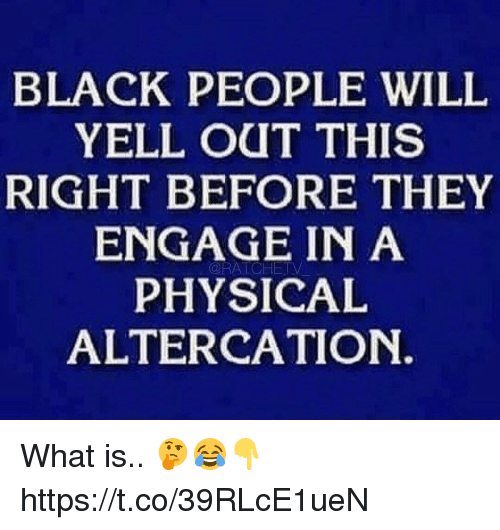 altercation: BLACK PEOPLE WILIL  YELL OUT THIS  RIGHT BEFORE THEY  ENGAGE IN A  PHYSICAL  ALTERCATION.  ORATCHETV What is.. 🤔😂👇 https://t.co/39RLcE1ueN