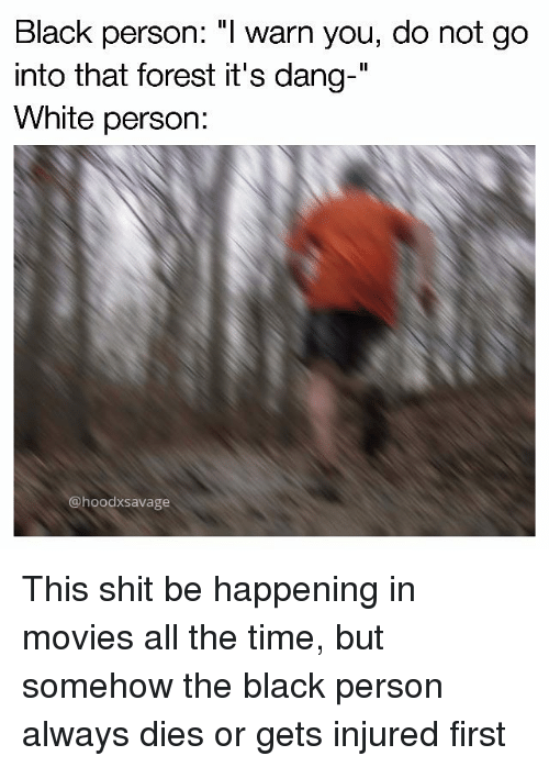 """I Warned You: Black person: """"I warn you, do not go  into that forest it's dang-  White person:  @hoodxSavage This shit be happening in movies all the time, but somehow the black person always dies or gets injured first"""