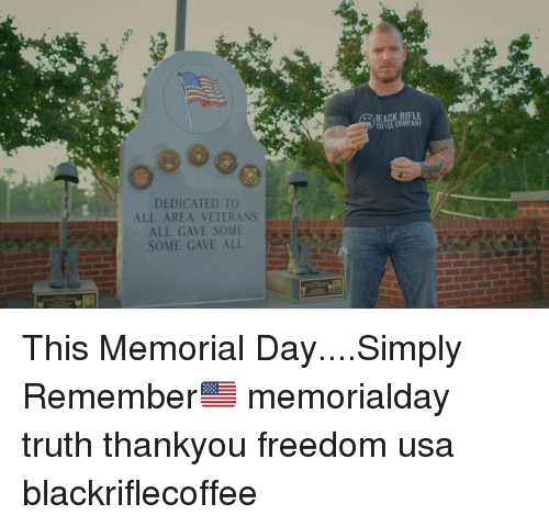 Memorial Day: BLACK RIFLE  DEDICATED TO  ALL AREA VETERANS  ALL GAVE SOME  SOME GAVE ALL This Memorial Day....Simply Remember🇺🇸 memorialday truth thankyou freedom usa blackriflecoffee