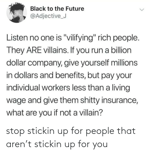 "The Future: Black to the Future  @Adjective_J  Listen no one is ""vilifying"" rich people.  They ARE villains. If you run a billion  dollar company, give yourself millions  in dollars and benefits, but pay your  individual workers less than a living  wage and give them shitty insurance,  what are you if not a villain? stop stickin up for people that aren't stickin up for you"