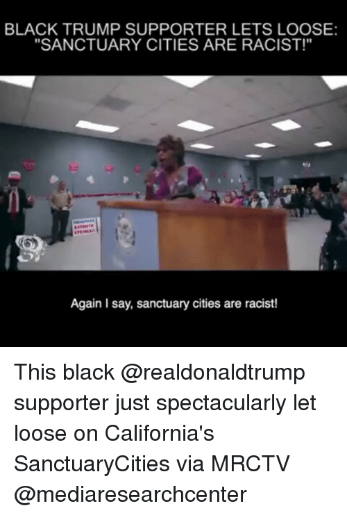 "Trump Support: BLACK TRUMP SUPPORTER LETS LOOSE:  ""SANCTUARY CITIES ARE RACIST!""  Again Isay, sanctuary cities are racist! This black @realdonaldtrump supporter just spectacularly let loose on California's SanctuaryCities via MRCTV @mediaresearchcenter"
