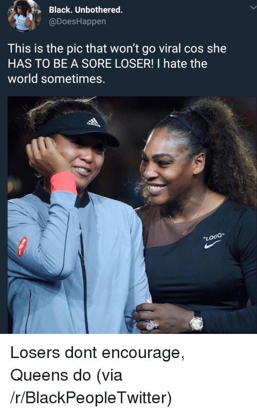"""Blackpeopletwitter, Black, and World: Black. Unbothered.  @DoesHappen  This is the pic that won't go viral cos she  HAS TO BE A SORE LOSER! I hate the  world sometimes.  """"LOGO"""" Losers dont encourage, Queens do (via /r/BlackPeopleTwitter)"""
