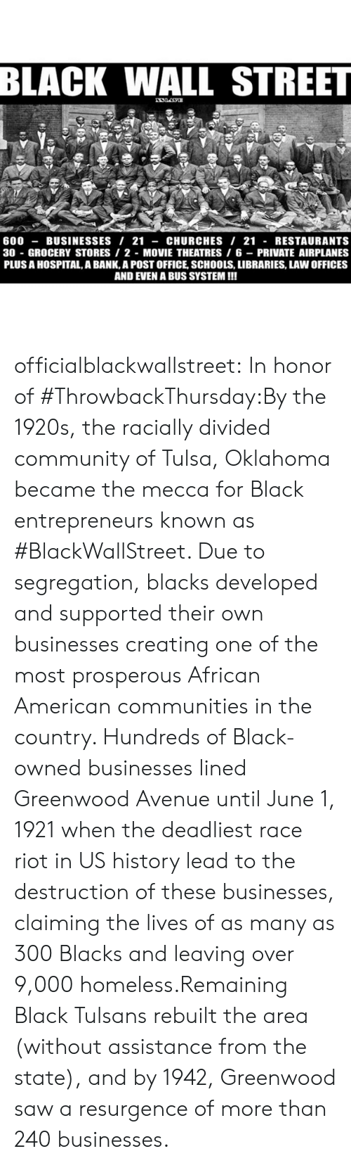 us history: BLACK WALL STREET  600-BUSINESSES/ 21 -CHURCHES I 21 - RESTAURANTS  30 GROCERY STORES 2 MOVIE THEATRES 6 PRIVATE AIRPLANES  PLUS A HOSPITAL, A BANK,A POST OFFICE, SCHOOLS, LIBRARIES, LAW OFFICES  AND EVEN A BUS SYSTEM!!! officialblackwallstreet:  In honor of #ThrowbackThursday:By the 1920s, the racially divided community of Tulsa, Oklahoma became the mecca for Black entrepreneurs known as #BlackWallStreet. Due to segregation, blacks developed and supported their own businesses creating one of the most prosperous African American communities in the country. Hundreds of Black-owned businesses lined Greenwood Avenue until June 1, 1921 when the deadliest race riot in US history lead to the destruction of these businesses, claiming the lives of as many as 300 Blacks and leaving over 9,000 homeless.Remaining Black Tulsans rebuilt the area (without assistance from the state), and by 1942, Greenwood saw a resurgence of more than 240 businesses.