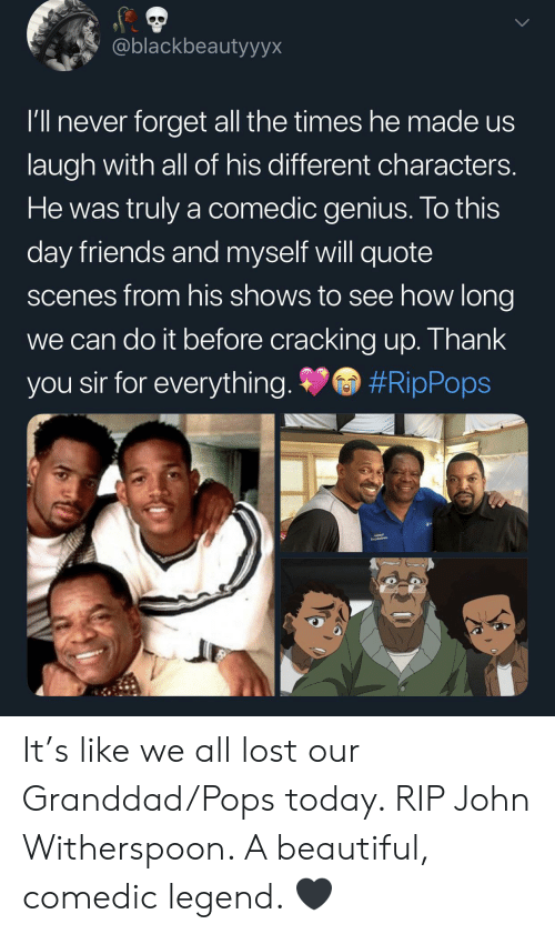 Beautiful, Friends, and John Witherspoon: @blackbeautyyyx  I'll never forget all the times hemade us  laugh with all of his different characters.  He was truly a comedic genius. To this  day friends and myself will quote  scenes from his shows to see how long  we can do it before cracking up. Thank  #RipPops  you sir for everything. It's like we all lost our Granddad/Pops today. RIP John Witherspoon. A beautiful, comedic legend. 🖤