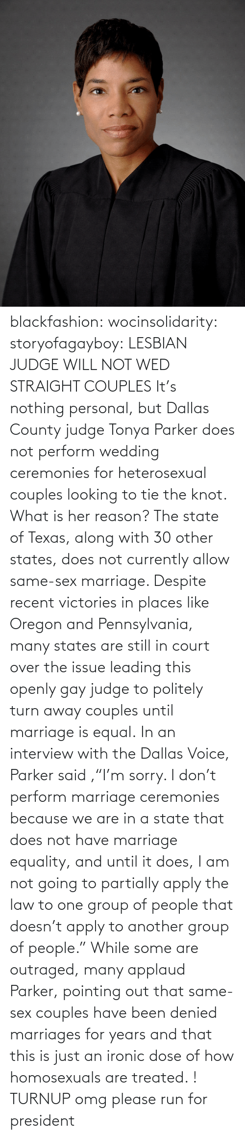 """the knot: blackfashion:  wocinsolidarity:  storyofagayboy:  LESBIAN JUDGE WILL NOT WED STRAIGHT COUPLES It's nothing personal, but Dallas County judge Tonya Parker does not perform wedding ceremonies for heterosexual couples looking to tie the knot. What is her reason? The state of Texas, along with 30 other states, does not currently allow same-sex marriage. Despite recent victories in places like Oregon and Pennsylvania, many states are still in court over the issue leading this openly gay judge to politely turn away couples until marriage is equal. In an interview with the Dallas Voice, Parker said ,""""I'm sorry. I don't perform marriage ceremonies because we are in a state that does not have marriage equality, and until it does, I am not going to partially apply the law to one group of people that doesn't apply to another group of people."""" While some are outraged, many applaud Parker, pointing out that same-sex couples have been denied marriages for years and that this is just an ironic dose of how homosexuals are treated.  !  TURNUP  omg please run for president"""