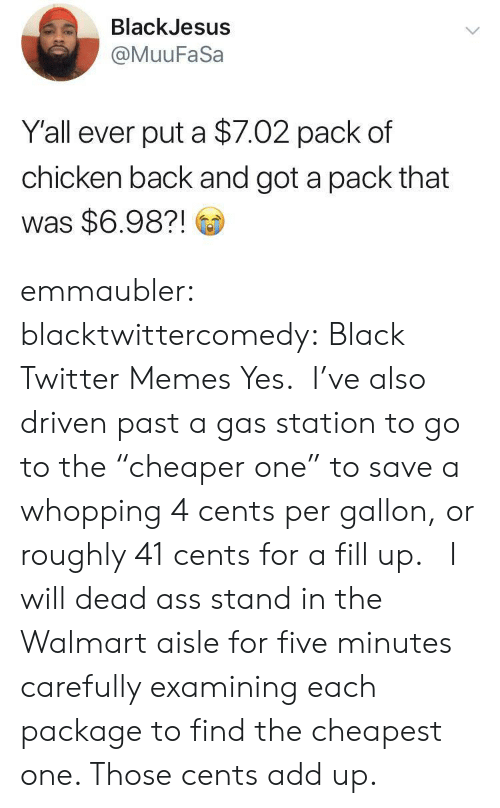 "Gas Station: BlackJesus  @MuuFaSa  Y'all ever put a $7.02 pack of  chicken back and got a pack that  was $6.98?! emmaubler:  blacktwittercomedy: Black Twitter Memes Yes.  I've also driven past a gas station to go to the ""cheaper one"" to save a whopping 4 cents per gallon, or roughly 41 cents for a fill up.    I will dead ass stand in the Walmart aisle for five minutes carefully examining each package to find the cheapest one. Those cents add up."