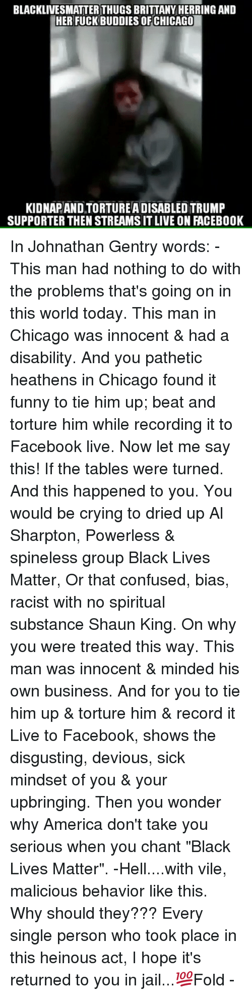 "Patheticness: BLACKLIVESMATTERTHUGS BRITTANY HERRING AND  HER FUCK BUDDIES OF CHICAGO  KIDNAPANDTORTUREADISABLED TRUMP  SUPPORTER THEN STREAMSITLIVE ON FACEBOOK In Johnathan Gentry words: - This man had nothing to do with the problems that's going on in this world today. This man in Chicago was innocent & had a disability. And you pathetic heathens in Chicago found it funny to tie him up; beat and torture him while recording it to Facebook live. Now let me say this! If the tables were turned. And this happened to you. You would be crying to dried up Al Sharpton, Powerless & spineless group Black Lives Matter, Or that confused, bias, racist with no spiritual substance Shaun King. On why you were treated this way. This man was innocent & minded his own business. And for you to tie him up & torture him & record it Live to Facebook, shows the disgusting, devious, sick mindset of you & your upbringing. Then you wonder why America don't take you serious when you chant ""Black Lives Matter"". -Hell....with vile, malicious behavior like this. Why should they??? Every single person who took place in this heinous act, I hope it's returned to you in jail...💯Fold -"