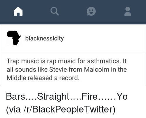 Malcolm in the Middle: blacknessicity  Trap music is rap music for asthmatics. It  all sounds like Stevie from Malcolm in the  Middle released a record. <p>Bars&hellip;.Straight&hellip;.Fire&hellip;&hellip;Yo (via /r/BlackPeopleTwitter)</p>