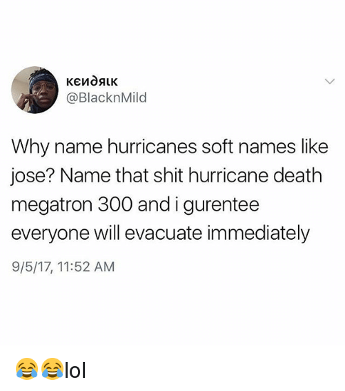 Memes, Shit, and Death: @BlacknMild  Why name hurricanes soft names like  jose? Name that shit hurricane death  megatron 300 andigurentee  everyone will evacuate immediately  9/5/17, 11:52 AM 😂😂lol