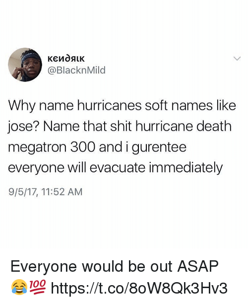 Shit, Death, and Hurricane: @BlacknMild  Why name hurricanes soft names like  jose? Name that shit hurricane death  megatron 300 and igurentee  everyone will evacuate immediately  9/5/17, 11:52 AM Everyone would be out ASAP 😂💯 https://t.co/8oW8Qk3Hv3