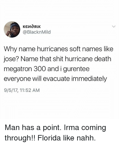 Funny, Shit, and Death: @BlacknMild  Why name hurricanes soft names like  jose? Name that shit hurricane death  megatron 300 andigurentee  everyone will evacuate immediately  9/5/17, 11:52 AM Man has a point. Irma coming through!! Florida like nahh.