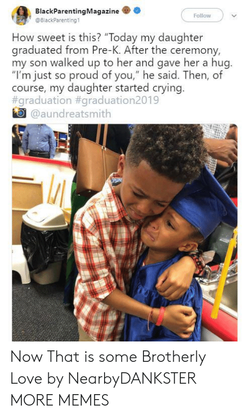 "So Proud Of You: BlackParentingMagazine  Follow  @BlackParenting1  How sweet is this? ""Today my daughter  graduated from Pre-K. After the ceremony,  my son walked up to her and gave her a hug.  ""I'm just so proud of you,"" he said. Then, of  course, my daughter started crying.  #graduation #graduation2019  @aundreatsmith Now That is some Brotherly Love by NearbyDANKSTER MORE MEMES"