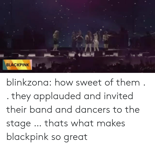 Tumblr, Blog, and Band: BLACKPINK blinkzona:  how sweet of them . . they applauded and invited their band and dancers to the stage … thats what makes blackpink so great