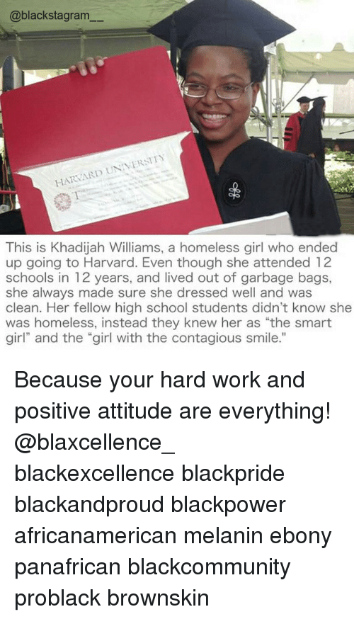 """hardly working: @blackstagram  HARVARD UNIVERSITY  This is Khadijah Williams, a homeless girl who ended  up going to Harvard. Even though she attended 12  schools in 12 years, and lived out of garbage bags,  she always made sure she dressed well and was  clean. Her fellow high school students didn't know she  was homeless, instead they knew her as """"the smart  girl"""" and the """"girl with the contagious smile."""" Because your hard work and positive attitude are everything! @blaxcellence_ blackexcellence blackpride blackandproud blackpower africanamerican melanin ebony panafrican blackcommunity problack brownskin"""
