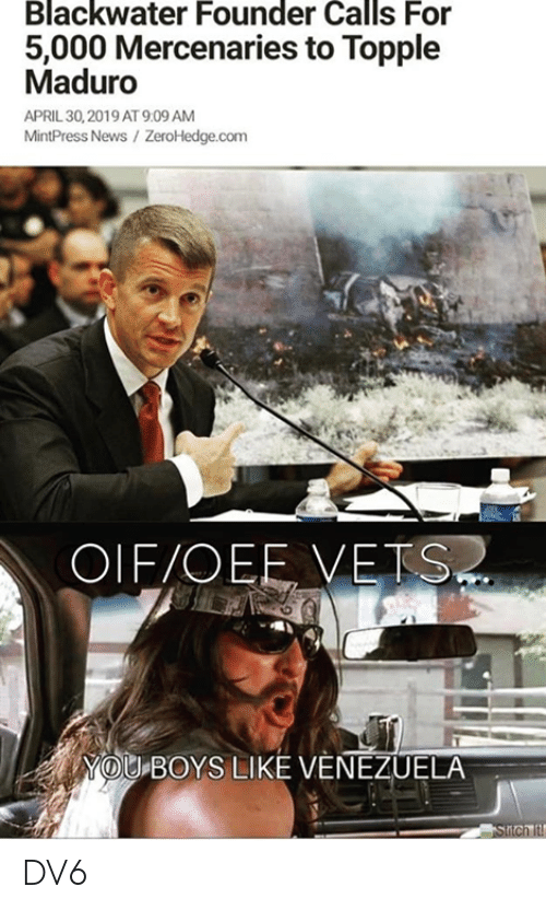 April: Blackwater Founder Calls For  5,000 Mercenaries to Topple  Maduro  APRIL 30,2019 AT 9:09 AM  MintPress News/ ZeroHedge.com  OIF/OEE VETS  YOU BOYS LIKE VENEZUELA DV6