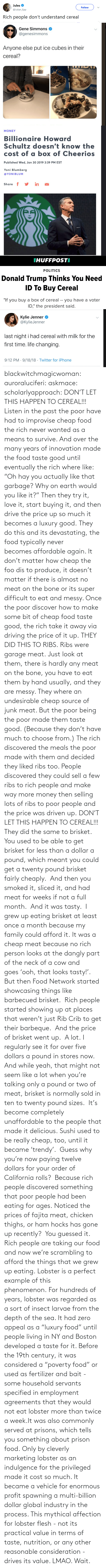 "person: blackwitchmagicwoman: auroraluciferi:  askmace:  scholarlyapproach:  DON'T LET THIS HAPPEN TO CEREAL!!! Listen in the past the poor have had to improvise cheap food the rich never wanted as a means to survive. And over the many years of innovation made the food taste good until eventually the rich where like: ""Oh hay you actually like that garbage? Why on earth would you like it?"" Then they try it, love it, start buying it, and then drive the price up so much it becomes a luxury good. They do this and its devastating, the food typically never becomes affordable again. It don't matter how cheap the foo dis to produce, it doesn't matter if there is almost no meat on the bone or its super difficult to eat and messy. Once the poor discover how to make some bit of cheap food taste good, the rich take it away via driving the price of it up. THEY DID THIS TO RIBS. Ribs were garage meat. Just look at them, there is hardly any meat on the bone, you have to eat them by hand usually, and they are messy. They where an undesirable cheap source of junk meat. But the poor being the poor made them taste good. (Because they don't have much to choose from.) The rich discovered the meals the poor made with them and decided they liked ribs too. People discovered they could sell a few ribs to rich people and make way more money then selling lots of ribs to poor people and the price was driven up. DON'T LET THIS HAPPEN TO CEREAL!!!  They did the same to brisket.  You used to be able to get brisket for less than a dollar a pound, which meant you could get a twenty pound brisket fairly cheaply.  And then you smoked it, sliced it, and had meat for weeks if not a full month.  And it was tasty.  I grew up eating brisket at least once a month because my family could afford it. It was a cheap meat because no rich person looks at the dangly part of the neck of a cow and goes 'ooh, that looks tasty!'. But then Food Network started showcasing things like barbecued brisket.  Rich people started showing up at places that weren't just Rib Crib to get their barbeque.  And the price of brisket went up.  A lot. I regularly see it for over five dollars a pound in stores now.  And while yeah, that might not seem like a lot when you're talking only a pound or two of meat, brisket is normally sold in ten to twenty pound sizes.  It's become completely unaffordable to the people that made it delicious. Sushi used to be really cheap, too, until it became 'trendy'.  Guess why you're now paying twelve dollars for your order of California rolls?  Because rich people discovered something that poor people had been eating for ages. Noticed the prices of fajita meat, chicken thighs, or ham hocks has gone up recently?  You guessed it.  Rich people are taking our food and now we're scrambling to afford the things that we grew up eating.  Lobster is a perfect example of this phenomenon. For hundreds of years, lobster was regarded as a sort of insect larvae from the depth of the sea. It had zero appeal as a ""luxury food"" until people living in NY and Boston developed a taste for it. Before the 19th century, it was considered a ""poverty food"" or used as fertilizer and bait - some household servants specified in employment agreements that they would not eat lobster more than twice a week.It was also commonly served at prisons, which tells you something about prison food. Only by cleverly marketing lobster as an indulgence for the privileged made it cost so much. It became a vehicle for enormous profit spawning a multi-billion dollar global industry in the process. This mythical affection for lobster flesh - not its practical value in terms of taste, nutrition, or any other reasonable consideration - drives its value.     LMAO. Wait."