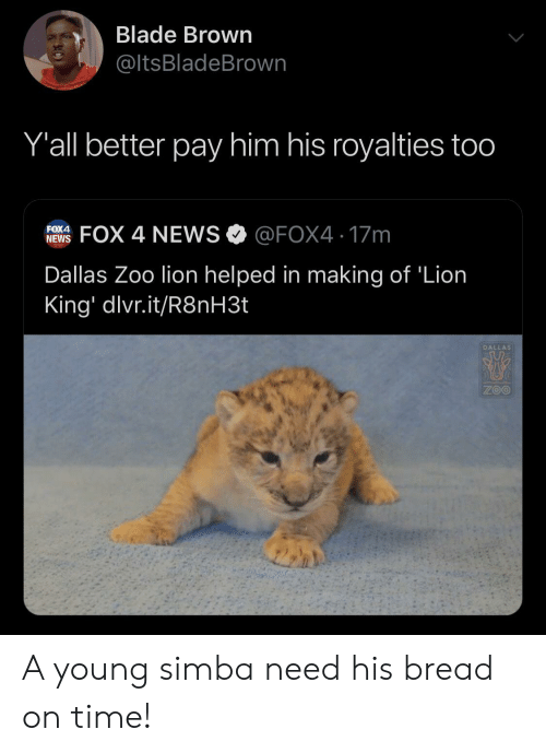 Blade, News, and Dallas: Blade Brown  @ltsBladeBrown  Y'all better pay him his royalties too  FOX 4 NEWS @FOX4 17m  FOX4  NEWS  Dallas Zoo lion helped in making of 'Lion  King' dlvr.it/R8NH3.  DALLAS  ZOO A young simba need his bread on time!