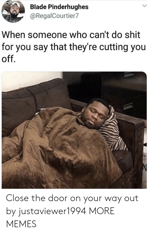 Close The Door: Blade Pinderhughes  @RegalCourtier7  When someone who can't do shit  for you say that they're cutting you  off Close the door on your way out by justaviewer1994 MORE MEMES