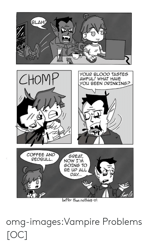 Drinking Coffee: BLAH/  YO R BLOOD TASTES  AWFUL! WHAT HAVE  you BEEN DRINKING?  COFFEE AND  REDBULL.  GREAT  NOW I'NM  GOING TO  BE UP ALL  0公..  better than nothin9-01 omg-images:Vampire Problems [OC]