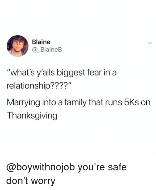 "Family, Thanksgiving, and Girl Memes: Blaine  _BlaineB  ""what's y'alls biggest fear in a  relationship????""  Marrying into a family that runs 5Ks on  Thanksgiving @boywithnojob you're safe don't worry"