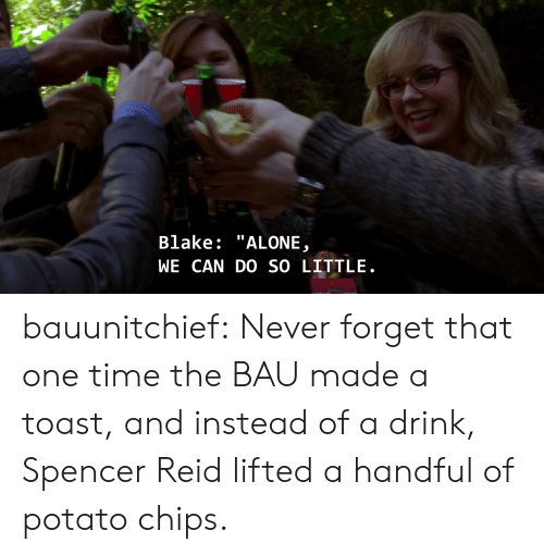 "potato chips: Blake: ""ALONE  WE CAN DO SO LITTLE bauunitchief:  Never forget that one time the BAU made a toast, and instead of a drink, Spencer Reid lifted a handful of potato chips."