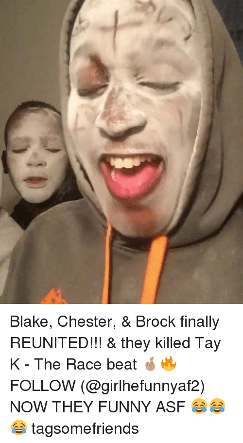 Funny, Memes, and Brock: Blake, Chester, & Brock finally REUNITED!!! & they killed Tay K - The Race beat 🤞🏽🔥 FOLLOW (@girlhefunnyaf2) NOW THEY FUNNY ASF 😂😂😂 tagsomefriends
