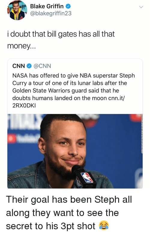 Blake Griffin: Blake Griffin  @blakegriffin23  i doubt that bill gates has all that  money  CNN @CNN  NASA has offered to give NBA superstar Steph  Curry a tour of one of its lunar labs after the  Golden State Warriors guard said that he  doubts humans landed on the moon cnn.it/  2RXODKI Their goal has been Steph all along they want to see the secret to his 3pt shot 😂