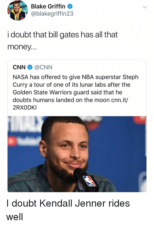 Blake Griffin: Blake Griffin  @blakegriffin23  i doubt that bill gates has all that  money  CNN @CNN  NASA has offered to give NBA superstar Steplh  Curry a tour of one of its lunar labs after the  Golden State Warriors guard said that he  doubts humans landed on the moon cnn.it/  2RXODKI I doubt Kendall Jenner rides well