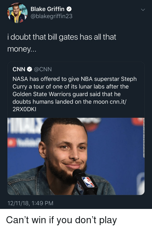Blake Griffin: Blake Griffin  @blakegriffin23  i doubt that bill gates has all that  money  CNN @CNN  NASA has offered to give NBA superstar Steph  Curry a tour of one of its lunar labs after the  Golden State Warriors guard said that he  doubts humans landed on the moon cnn.it/  2RXODKI  12/11/18, 1:49 PM Can't win if you don't play