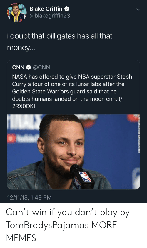 Blake Griffin: Blake Griffin  @blakegriffin23  i doubt that bill gates has all that  money  CNN @CNN  NASA has offered to give NBA superstar Steph  Curry a tour of one of its lunar labs after the  Golden State Warriors guard said that he  doubts humans landed on the moon cnn.it/  2RXODKI  12/11/18, 1:49 PM Can't win if you don't play by TomBradysPajamas MORE MEMES