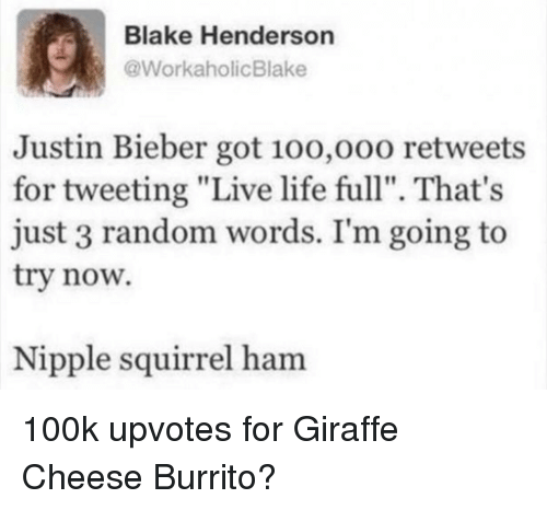 """Justin Bieber, Life, and Giraffe: Blake Henderson  @WorkaholicBlake  Justin Bieber got 10o,o00 retweets  for tweeting """"Live life full"""". That's  just 3 random words. I'm going to  try now.  Nipple squirrel ham 100k upvotes for Giraffe Cheese Burrito?"""