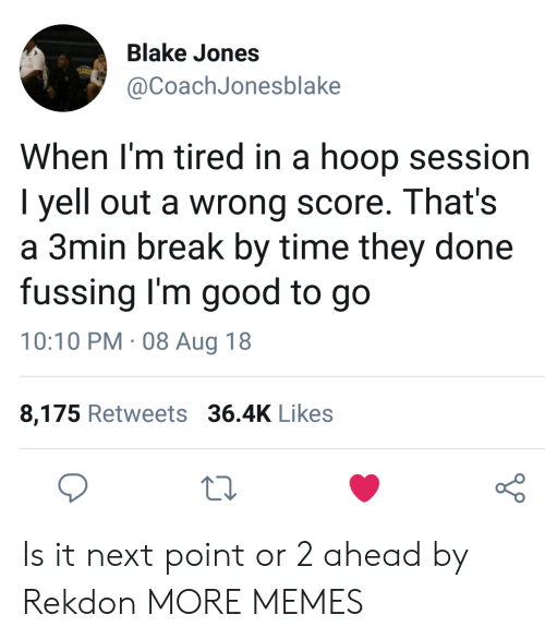 Hoop: Blake Jones  @CoachJonesblake  When l'm tired in a hoop session  I yell out a wrong score. That's  a 3min break by time they done  fussing I'm good to go  10:10 PM. 08 Aug 18  8,175 Retweets 36.4K Likes  o 0 Is it next point or 2 ahead by Rekdon MORE MEMES