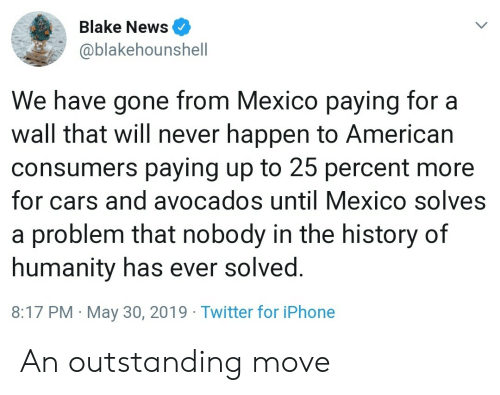 Cars, Iphone, and News: Blake News  @blakehounshell  We have gone from Mexico paying for a  wall that will never happen to American  consumers paying up to 25 percent more  for cars and avocados until Mexico solves  a problem that nobody in the history of  humanity has ever solved  8:17 PM May 30, 2019 Twitter for iPhone An outstanding move