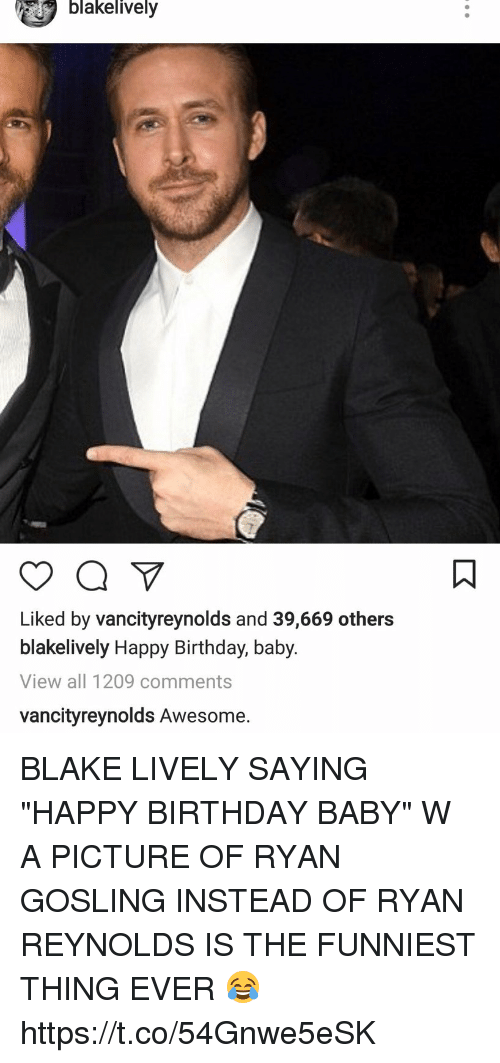 """Birthday, Ryan Reynolds, and Ryan Gosling: blakelively  Liked by vancityreynolds and 39,669 others  blakelively Happy Birthday, baby.  View all 1209 comments  vancityreynolds Awesome. BLAKE LIVELY SAYING """"HAPPY BIRTHDAY BABY"""" W A PICTURE OF RYAN GOSLING INSTEAD OF RYAN REYNOLDS IS THE FUNNIEST THING EVER 😂 https://t.co/54Gnwe5eSK"""