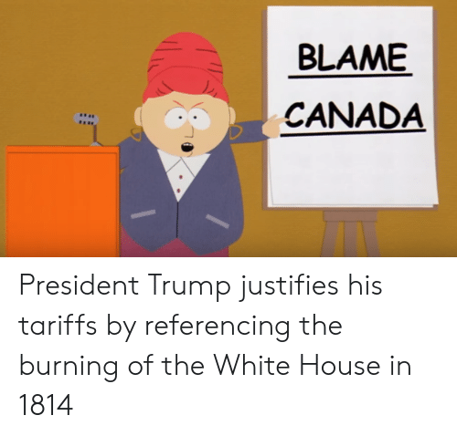 White House, Canada, and House: BLAME  CANADA President Trump justifies his tariffs by referencing the burning of the White House in 1814