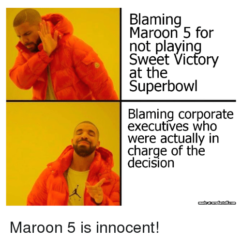 Maroon 5, Superbowl, and Corporate: Blaming  Maroon 5 for  not playin  Sweet Vicfory  at the  Superbowl  Blaming corporate  executives who  were actually in  charge of the  decision Maroon 5 is innocent!