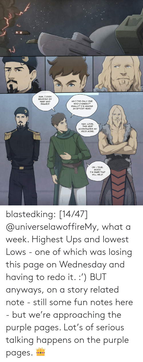 Lot: blastedking:  [14/47] @universelawoffireMy, what a week. Highest Ups and lowest Lows - one of which was losing this page on Wednesday and having to redo it. :') BUT anyways, on a story related note - still some fun notes here - but we're approaching the purple pages. Lot's of serious talking happens on the purple pages. 👑