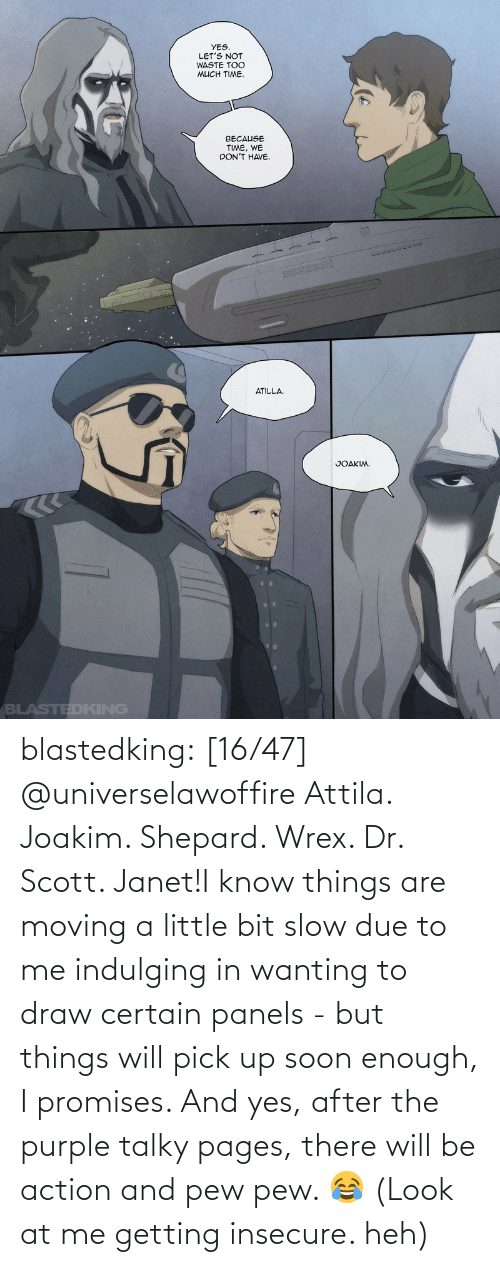 After The: blastedking:    [16/47] @universelawoffire  Attila. Joakim. Shepard. Wrex. Dr. Scott. Janet!I know things are moving a little bit slow due to me indulging in wanting to draw certain panels - but things will pick up soon enough, I promises. And yes, after the purple talky pages, there will be action and pew pew. 😂 (Look at me getting insecure. heh)
