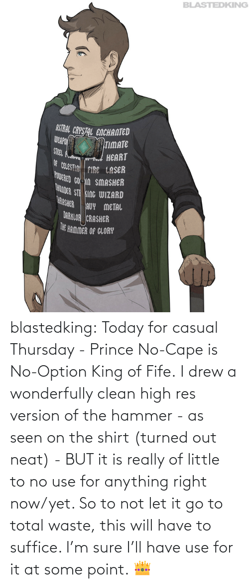 Have To: blastedking:  Today for casual Thursday - Prince No-Cape is No-Option King of Fife. I drew a wonderfully clean high res version of the hammer - as seen on the shirt (turned out neat) - BUT it is really of little to no use for anything right now/yet. So to not let it go to total waste, this will have to suffice. I'm sure I'll have use for it at some point. 👑