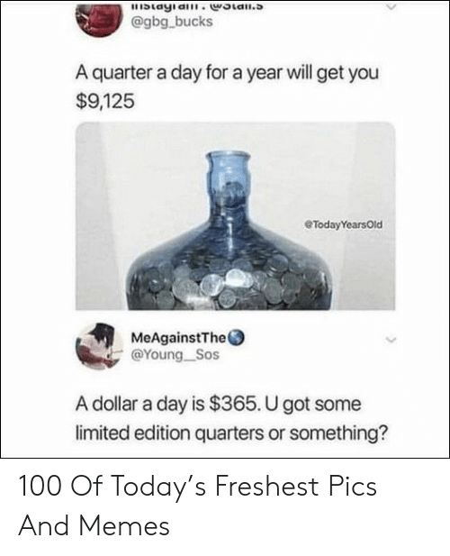 Freshest: blayia.woian.s  @gbg bucks  A quarter a day for a year will get you  $9,125  eTodayYearsOld  MeAgainstThe  @Young Sos  A dollar a day is $365. U got some  limited edition quarters or something? 100 Of Today's Freshest Pics And Memes