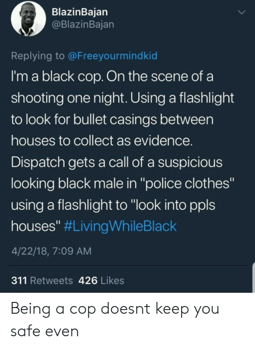 """Black Male: BlazinBaian  @BlazinBajan  Replying to @Freeyourmindkid  I'm a black cop. On the scene of a  shooting one night. Using a flashlight  to look for bullet casings between  houses to collect as evidence  Dispatch gets a call of a suspicious  looking black male in """"police clothes""""  using a flashlight to """"look into ppls  houses"""" #LivingWhileBlack  4/22/18, 7:09 AM  311 Retweets 426 Likes Being a cop doesnt keep you safe even"""