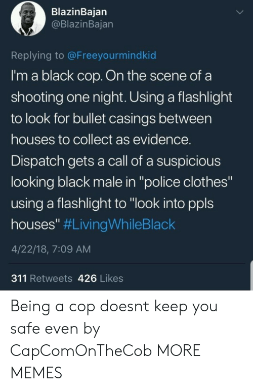 """Black Male: BlazinBaian  @BlazinBajan  Replying to @Freeyourmindkid  I'm a black cop. On the scene of a  shooting one night. Using a flashlight  to look for bullet casings between  houses to collect as evidence  Dispatch gets a call of a suspicious  looking black male in """"police clothes""""  using a flashlight to """"look into ppls  houses"""" #LivingWhileBlack  4/22/18, 7:09 AM  311 Retweets 426 Likes Being a cop doesnt keep you safe even by CapComOnTheCob MORE MEMES"""
