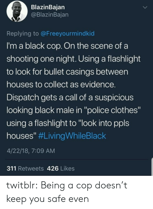 """Black Male: BlazinBaian  @BlazinBajan  Replying to @Freeyourmindkid  I'm a black cop. On the scene of a  shooting one night. Using a flashlight  to look for bullet casings between  houses to collect as evidence  Dispatch gets a call of a suspicious  looking black male in """"police clothes""""  using a flashlight to """"look into ppls  houses"""" #LivingWhileBlack  4/22/18, 7:09 AM  311 Retweets 426 Likes twitblr:  Being a cop doesn't keep you safe even"""